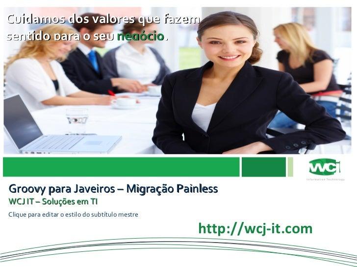 shutterstock_3248515.jpg Groovy para Javeiros – Migração Painless WCJ IT – Soluções em TI http://www.sp.senac.br/imagens/x...