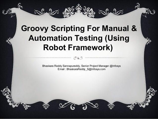 Groovy Scripting For Manual & Automation Testing (Using Robot Framework) Bhaskara Reddy Sannapureddy, Senior Project Manag...