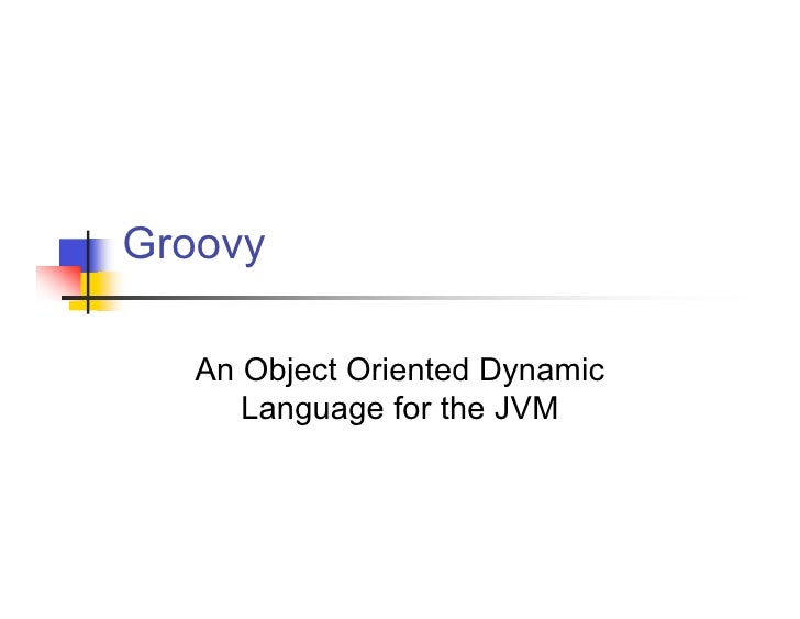 Groovy     An Object Oriented Dynamic       Language for the JVM