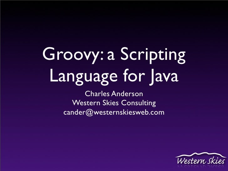 Groovy: a Scripting  Language for Java         Charles Anderson     Western Skies Consulting   cander@westernskiesweb.com