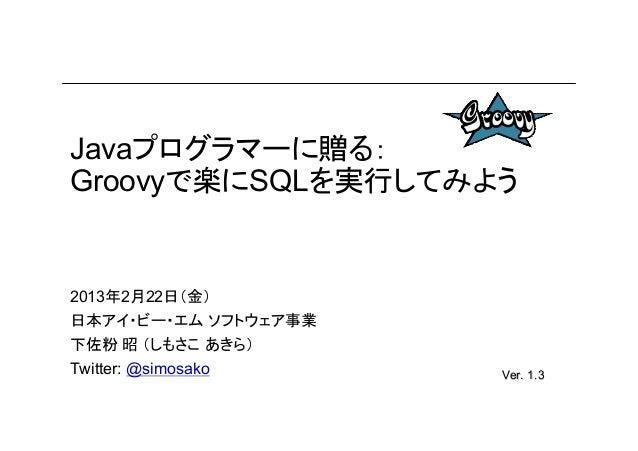 Javaプログラマーに贈る:Groovyで楽にSQLを実行してみよう2013年2月22日(金)日本アイ・ビー・エム ソフトウェア事業下佐粉 昭 (しもさこ あきら)                      rev. 3Twitter: @si...