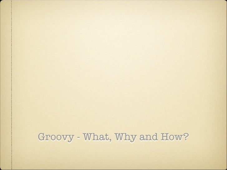 Groovy - What, Why and How?