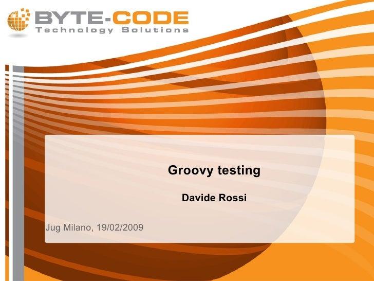 Groovy testing Davide Rossi <ul><li>Jug Milano, 19/02/2009 </li></ul>