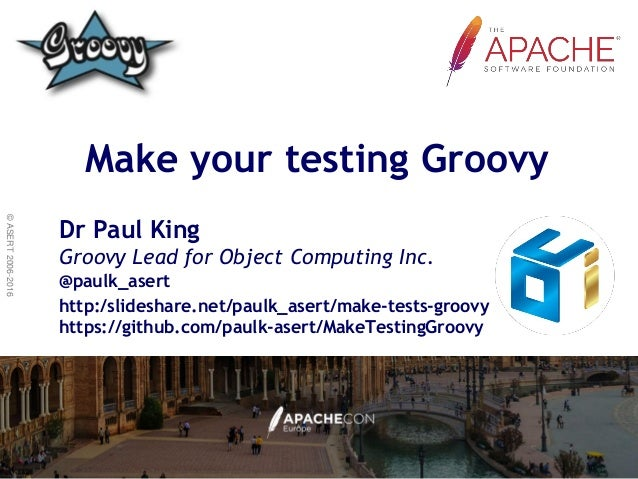 ©ASERT2006-2016 Make your testing Groovy Dr Paul King Groovy Lead for Object Computing Inc. @paulk_asert http:/slideshare....