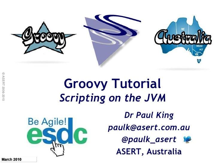 © ASERT 2006-2010                         Groovy Tutorial                     Scripting on the JVM                        ...