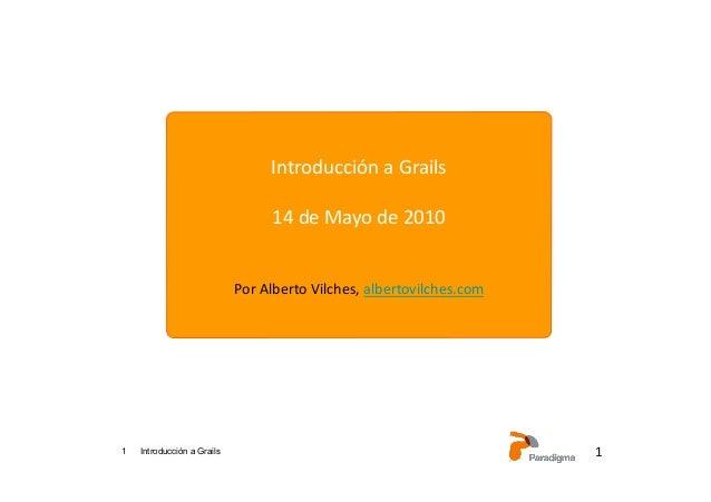 1 Introducción a Grails 1 Introducción a Grails 14 de Mayo de 2010 Por Alberto Vilches, albertovil...