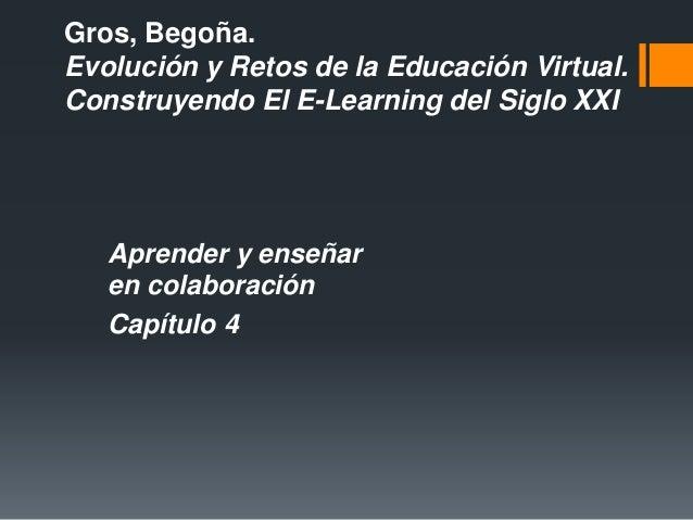 Gros, Begoña. Evolución y Retos de la Educación Virtual. Construyendo El E-Learning del Siglo XXI Aprender y enseñar en co...