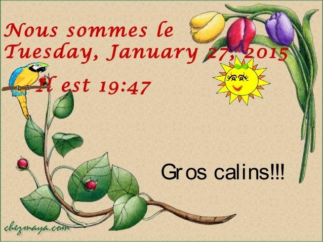 Gros calins!!! Nous sommes le Tuesday, January 27, 2015 Il est 19:47