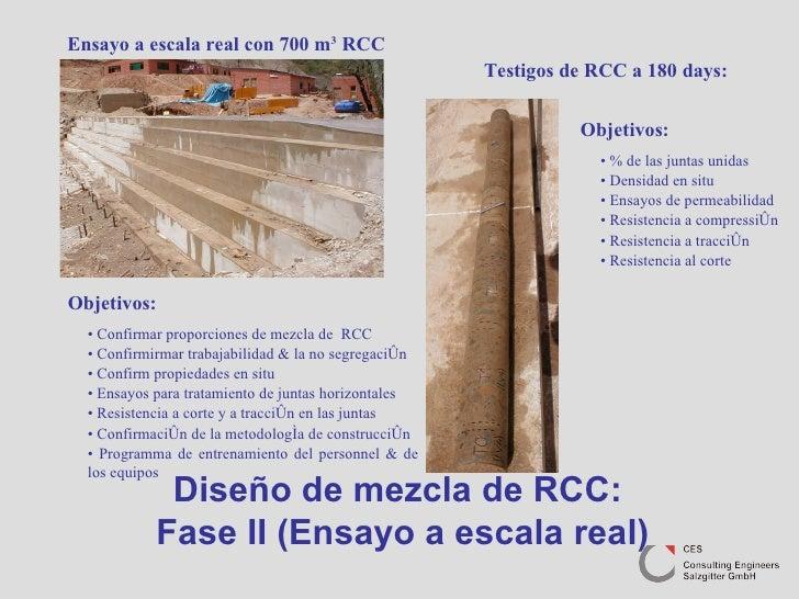 Diseño de mezcla de RCC:  Fase II (Ensayo a escala real) Objetivos: •  Confirmar proporciones de mezcla de  RCC •  Confirm...