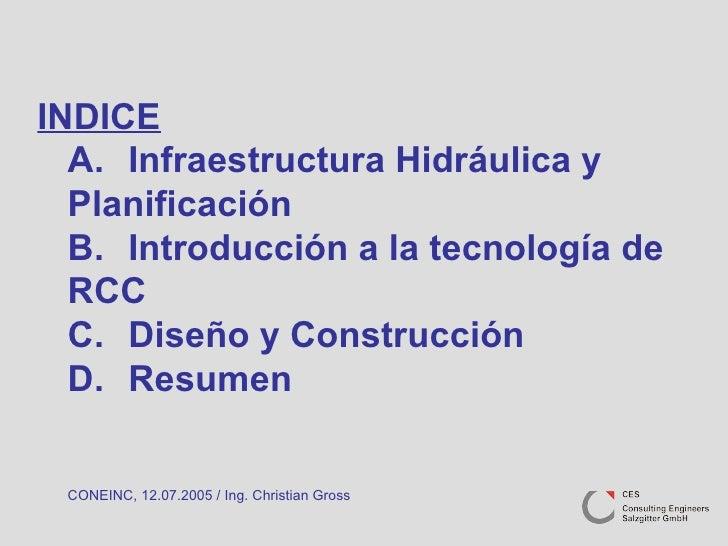 INDICE A. Infraestructura Hidráulica y  Planificación B. Introducción a la tecnología de  RCC C. Diseño y Construcción D. ...