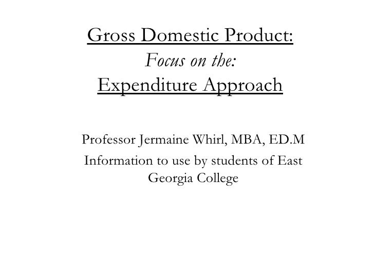 Gross Domestic Product: Focus on the: Expenditure Approach Professor Jermaine Whirl, MBA, ED.M Information to use by stude...