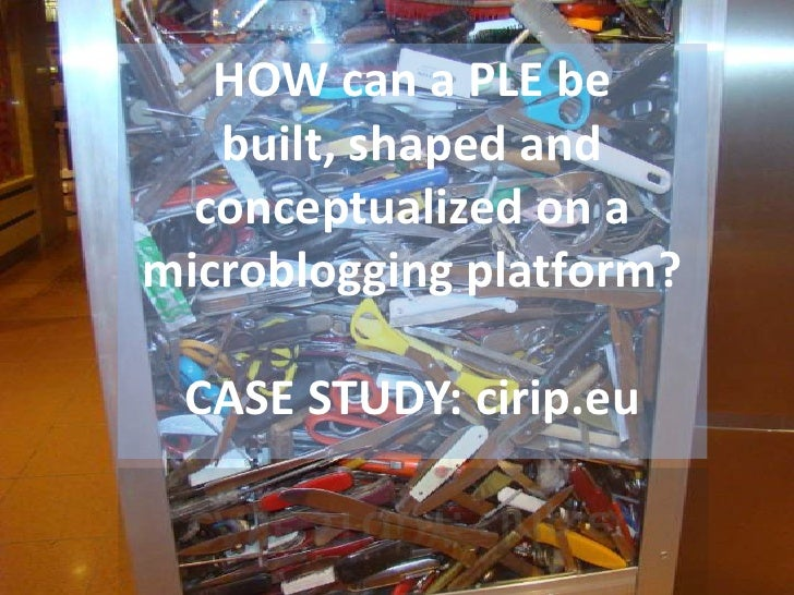 HOW can a PLE be built, shaped and conceptualized on a microblogging platform?<br />CASE STUDY: cirip.eu<br />