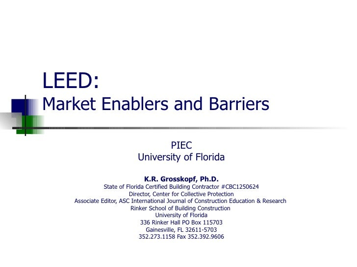 LEED: Market Enablers and Barriers PIEC University of Florida K.R. Grosskopf, Ph.D. State of Florida Certified Building Co...