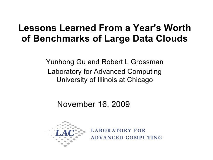 Lessons Learned From a Year's Worth of Benchmarks of Large Data Clouds Yunhong Gu and Robert L Grossman Laboratory for Adv...
