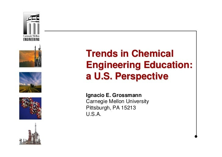 Trends in ChemicalEngineering Education:a U.S. PerspectiveIgnacio E. GrossmannCarnegie Mellon UniversityPittsburgh, PA 152...