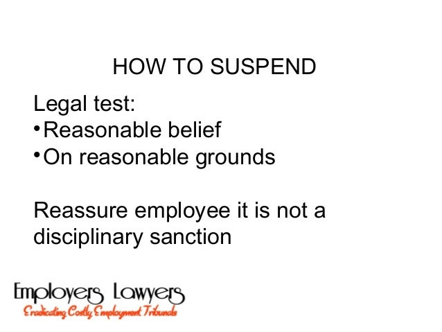 HOW TO SUSPENDLegal test:Reasonable beliefOn reasonable groundsReassure employee it is not adisciplinary sanction