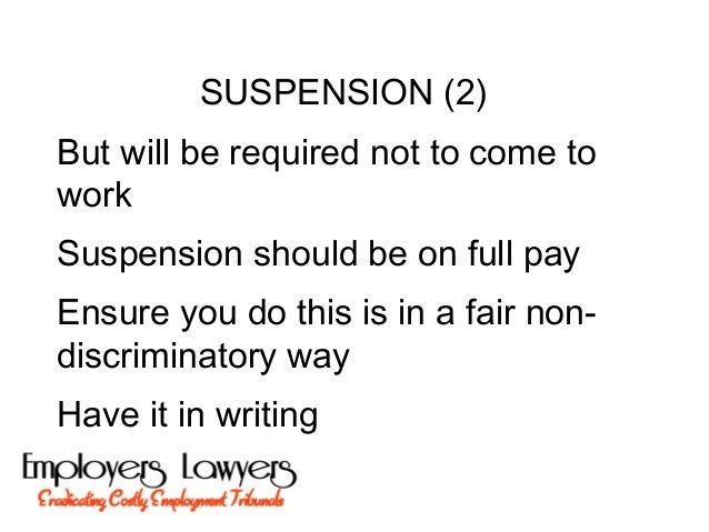 SUSPENSION (2)But will be required not to come toworkSuspension should be on full payEnsure you do this is in a fair non-d...