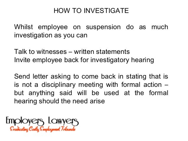 HOW TO INVESTIGATEWhilst employee on suspension do as muchinvestigation as you canTalk to witnesses – written statementsIn...