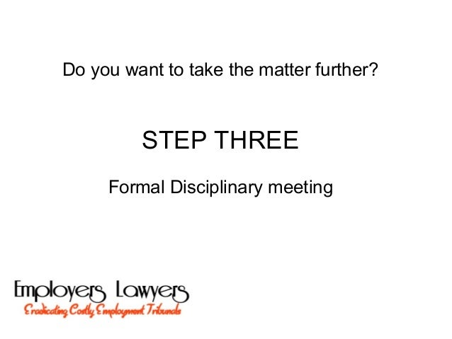 Do you want to take the matter further?STEP THREEFormal Disciplinary meeting