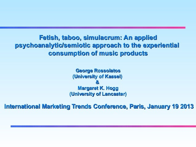 Fetish, taboo, simulacrum: An applied   psychoanalytic/semiotic approach to the experiential            consumption of mus...