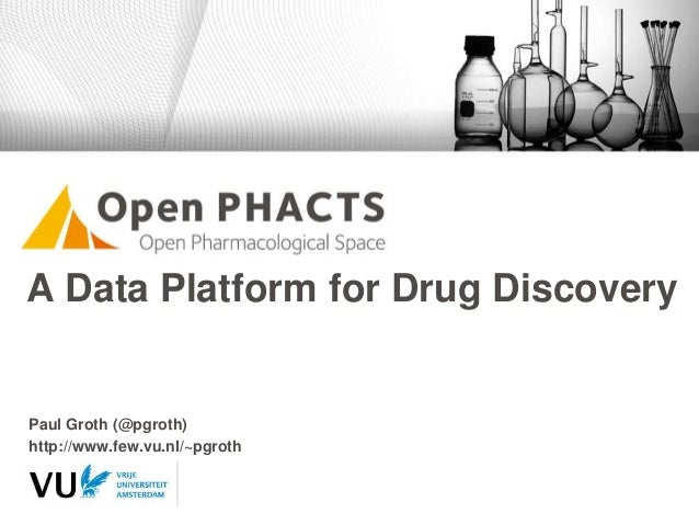 A Data Platform for Drug Discovery Paul Groth (@pgroth) http://www.few.vu.nl/~pgroth