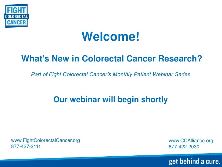 Welcome!    Whats New in Colorectal Cancer Research?        Part of Fight Colorectal Cancer's Monthly Patient Webinar Seri...
