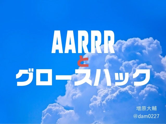 AARRR と グロースハック 増原大輔 @dam0227