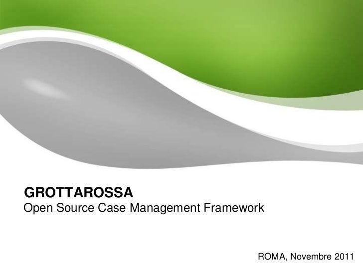 GROTTAROSSAOpen Source Case Management Framework                                    ROMA, Novembre 2011