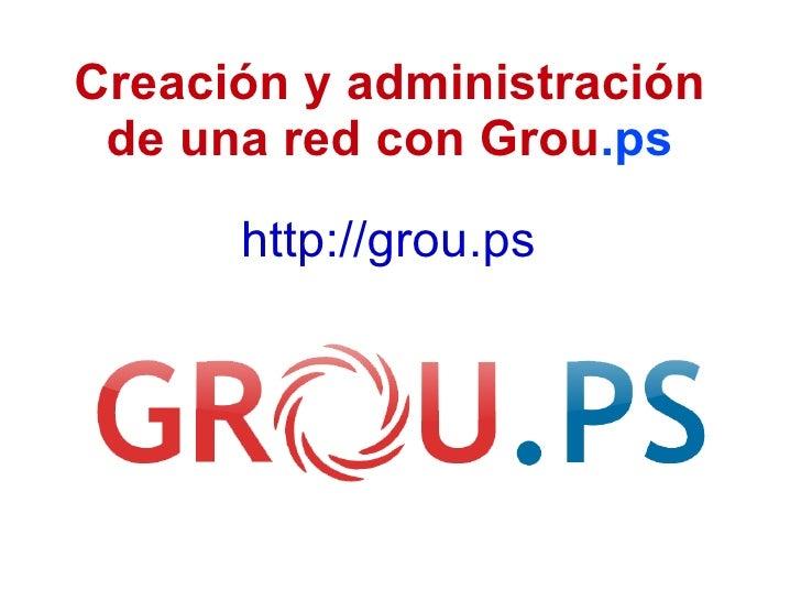 Creación y administración de una red con Grou .ps http://grou.ps