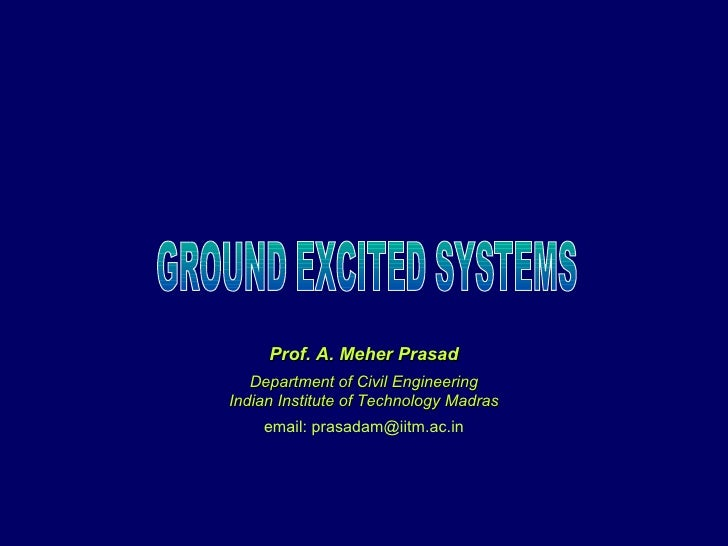 GROUND EXCITED SYSTEMS Prof. A. Meher Prasad Department of Civil Engineering Indian Institute of Technology Madras email: ...