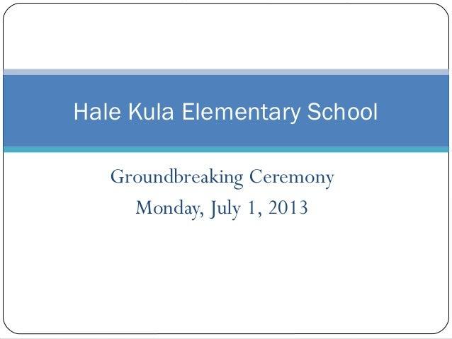 Groundbreaking Ceremony Monday, July 1, 2013 Hale Kula Elementary School