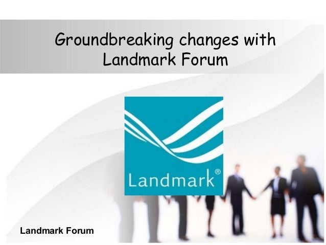 Groundbreaking changes with Landmark Forum Landmark Forum