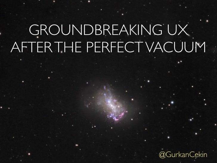 GROUNDBREAKING UXAFTER THE PERFECT VACUUM                  @GurkanCekin