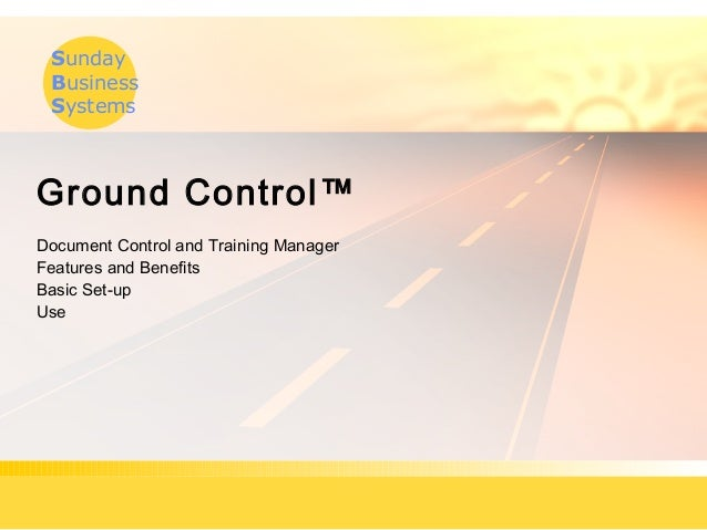 Sunday Business Systems Ground Control™ Document Control and Training Manager Features and Benefits Basic Set-up Use