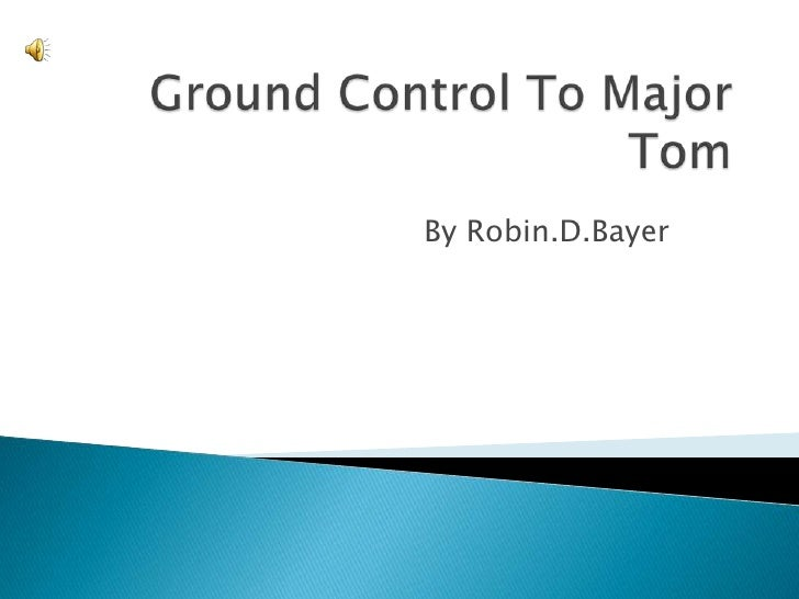 Ground Control To Major Tom<br />By Robin.D.Bayer<br />