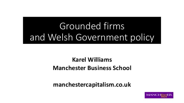 Grounded firms and Welsh Government policy Karel Williams Manchester Business School manchestercapitalism.co.uk