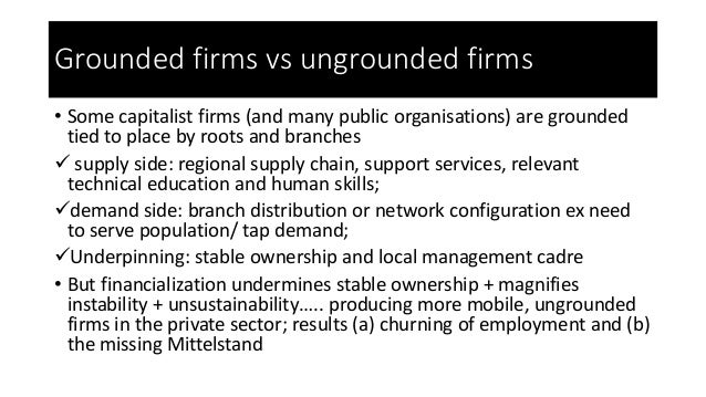 Grounded firms vs ungrounded firms • Some capitalist firms (and many public organisations) are grounded tied to place by r...