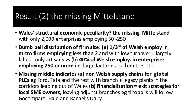 Result (2) the missing Mittelstand • Wales' structural economic peculiarity? the missing Mittelstand with only 2,000 enter...