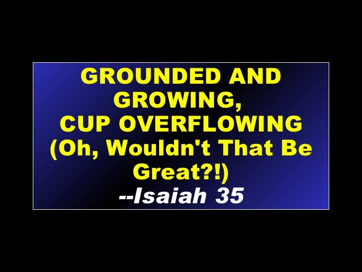GROUNDED AND GROWING,  CUP OVERFLOWING (Oh, Wouldn't That Be Great?!) --Isaiah 35