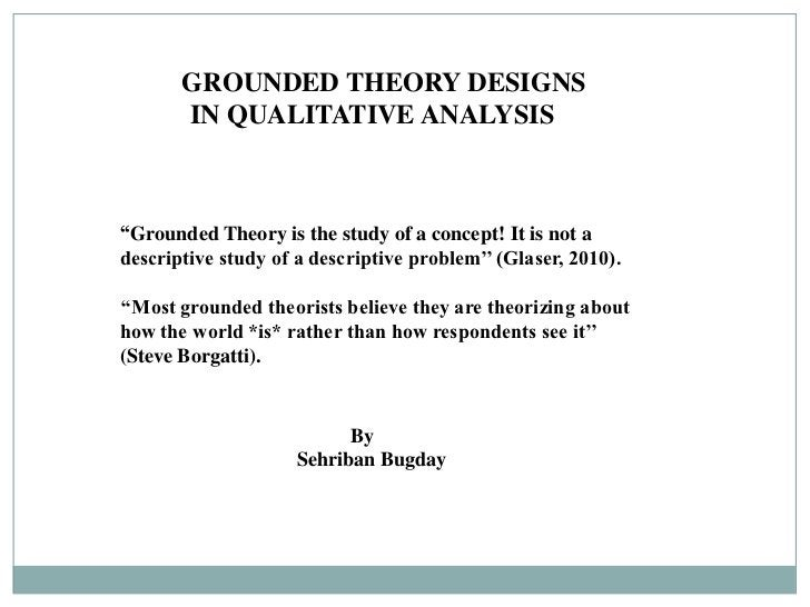 GROUNDED THEORY DESIGNS       IN QUALITATIVE ANALYSIS''Grounded Theory is the study of a concept! It is not adescriptive s...