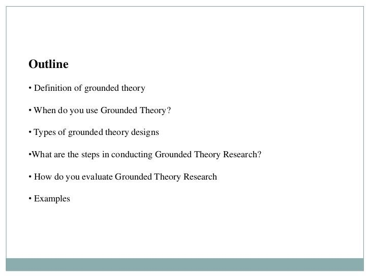 Outline GROUNDED THEORY DESIGNS• Definition of grounded theory• When do you use Grounded Theory?• Types of grounded theory...