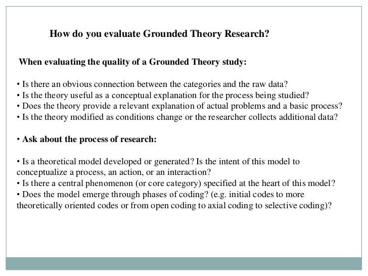 How do you evaluate Grounded Theory Research?When evaluating the quality of a Grounded Theory study:• Is there an obvious ...