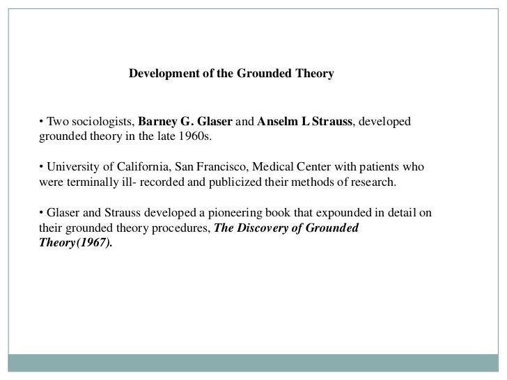 Development of the Grounded Theory• Two sociologists, Barney G. Glaser and Anselm L Strauss, developedgrounded theory in t...