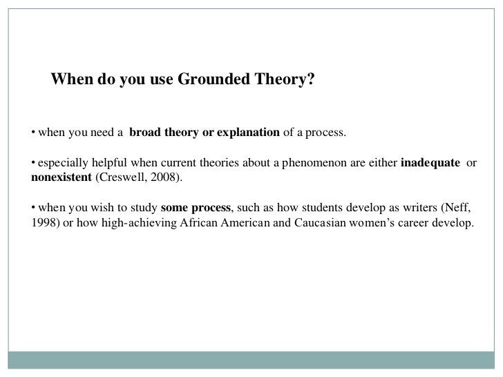 When Do You Use Grounded Theory?   When do you use Grounded Theory?• when you need a broad theory or explanation of a proc...
