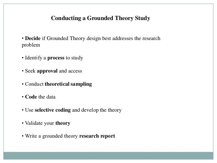 Conducting a Grounded Theory Study• Decide if Grounded Theory design best addresses the researchproblem• Identify a proces...