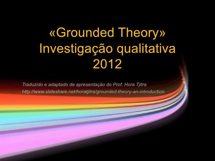 «Grounded Theory»        Investigação qualitativa                 2012Traduzido e adaptado de apresentação do Prof. Hora T...