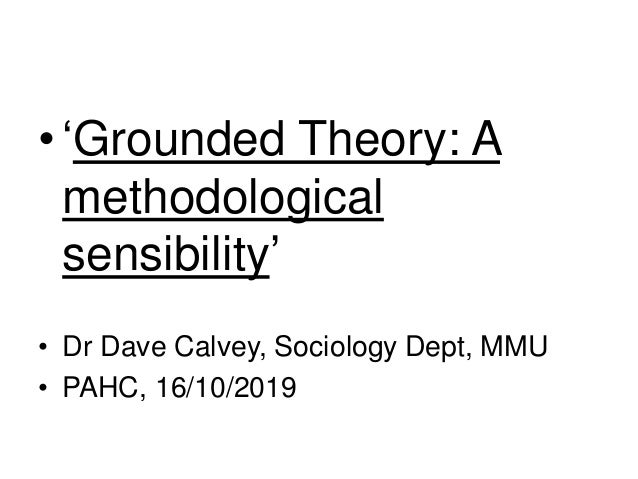 •'Grounded Theory: A methodological sensibility' • Dr Dave Calvey, Sociology Dept, MMU • PAHC, 16/10/2019