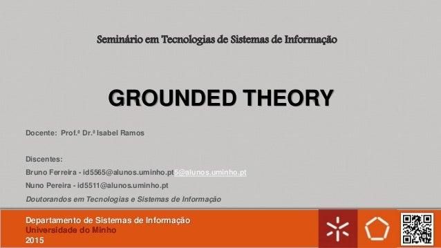 GROUNDED THEORY Docente: Prof.ª Dr.ª Isabel Ramos Discentes: Bruno Ferreira - id5565@alunos.uminho.pt5@alunos.uminho.pt Nu...