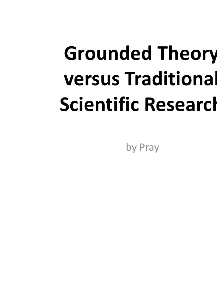 Grounded Theoryversus TraditionalScientific Research       by Pray
