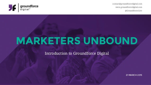 contact@groundforcedigital.com www.groundforcedigital.com @GroundforceLive MARKETERS UNBOUND 21 MARCH 2015 Introduction to...